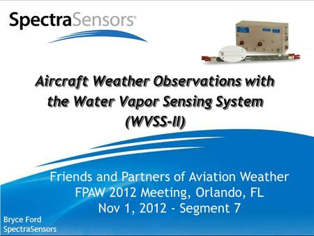 [ 1 ] Aircraft Weather Observations with the Water Vapor Sensing System (WVSS-II) Bryce Ford SpectraSensors Friends and Partners of Aviation Weather FPAW.