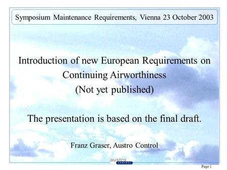 Page 1 Introduction of new European Requirements on Continuing Airworthiness (Not yet published) The presentation is based on the final draft. Franz Graser,