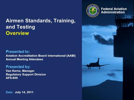 Federal Aviation Administration Airmen Standards, Training, and Testing Overview Presented to: Aviation Accreditation Board International (AABI) Annual.