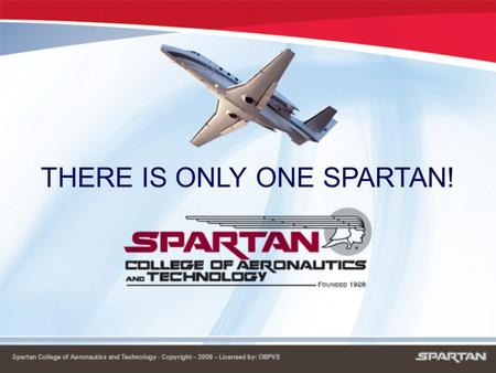 THERE IS ONLY ONE SPARTAN!. SPARTAN HISTORY ›› Founded in 1928 - That's 80 years of expertise!!! ›› Graduated over 90,000 technicians and pilots ›› Military.