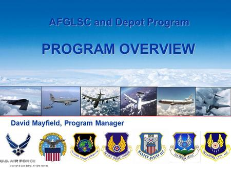 Copyright © 2005 Boeing. All rights reserved. BOEING PROPRIETARY AFGLSC and Depot Program AFGLSC and Depot Program PROGRAM OVERVIEW David Mayfield, Program.