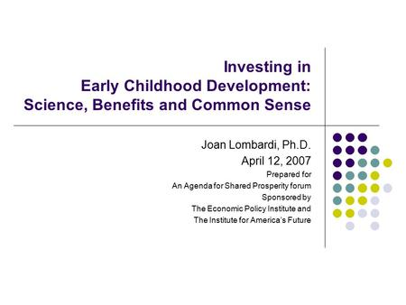 Investing in Early Childhood Development: Science, Benefits and Common Sense Joan Lombardi, Ph.D. April 12, 2007 Prepared for An Agenda for Shared Prosperity.
