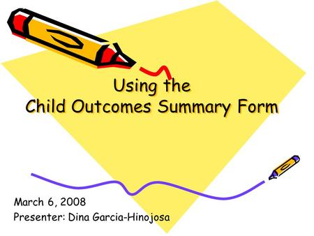 Using the Child Outcomes Summary Form March 6, 2008 Presenter: Dina Garcia-Hinojosa.