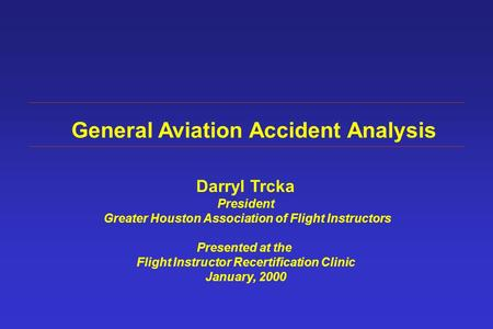 General Aviation Accident Analysis Darryl Trcka President Greater Houston Association of Flight Instructors Presented at the Flight Instructor Recertification.