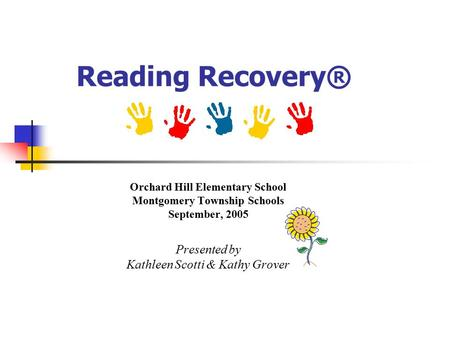 Reading Recovery® Orchard Hill Elementary School Montgomery Township Schools September, 2005 Presented by Kathleen Scotti & Kathy Grover.