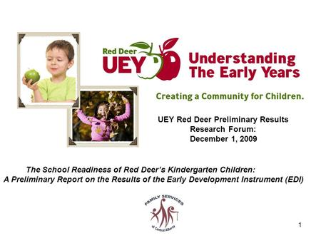 1 UEY Red Deer Preliminary Results Research Forum: December 1, 2009 The School Readiness of Red Deer's Kindergarten Children: A Preliminary Report on the.
