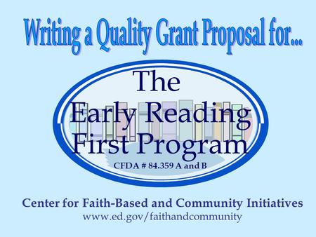 The Early Reading First Program CFDA # 84.359 A and B Center for Faith-Based and Community Initiatives www.ed.gov/faithandcommunity.