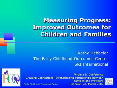 Early Childhood Outcomes Center Measuring Progress: Improved Outcomes for Children and Families Kathy Hebbeler The Early Childhood Outcomes Center SRI.