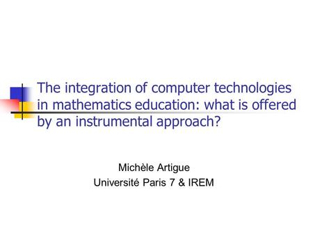 The integration of computer technologies in mathematics education: what is offered by an instrumental approach? Michèle Artigue Université Paris 7 & IREM.