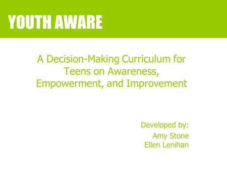 YOUTH AWARE A Decision-Making Curriculum for Teens on Awareness, Empowerment, and Improvement Developed by: Amy Stone Ellen Lenihan.