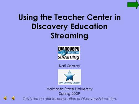 Using the Teacher Center in Discovery Education Streaming Kati Searcy Valdosta State University Spring 2009 This is not an official publication of Discovery.
