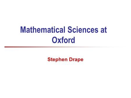 Mathematical Sciences at Oxford Stephen Drape. 2 Who am I? Dr Stephen Drape Access and Schools Liaison Officer for Computer Science (Also a Departmental.