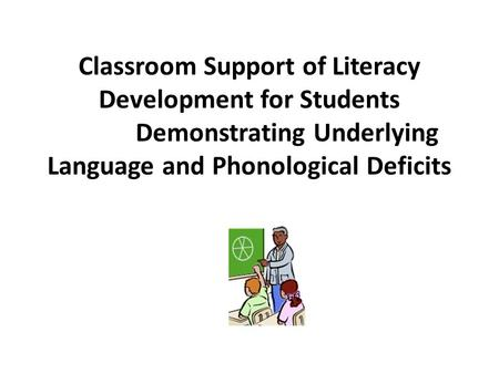 Classroom Support of Literacy Development for Students Demonstrating Underlying Language and Phonological Deficits.