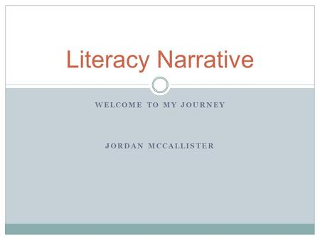 WELCOME TO MY JOURNEY JORDAN MCCALLISTER Literacy Narrative.
