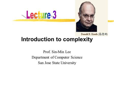 Introduction to complexity Prof. Sin-Min Lee Department of Computer Science San Jose State University.