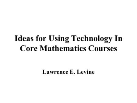 Ideas for Using Technology In Core Mathematics Courses Lawrence E. Levine.
