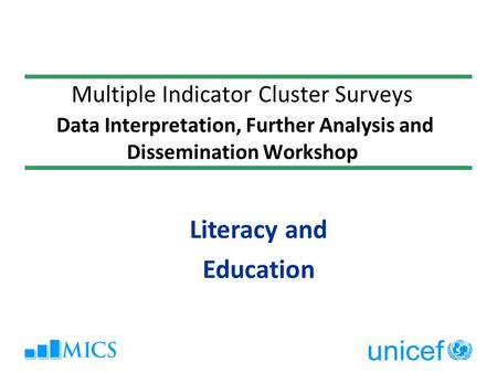 Multiple Indicator Cluster Surveys Data Interpretation, Further Analysis and Dissemination Workshop Literacy and Education.