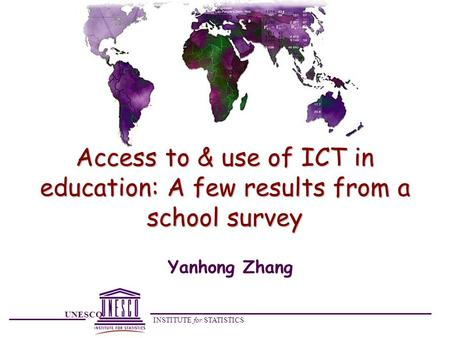 UNESCO INSTITUTE for STATISTICS Access to & use of ICT in education: A few results from a school survey Yanhong Zhang.