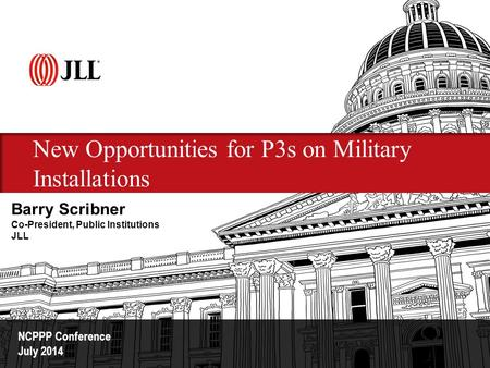 New Opportunities for P3s on Military Installations NCPPP Conference July 2014 Barry Scribner Co-President, Public Institutions JLL.