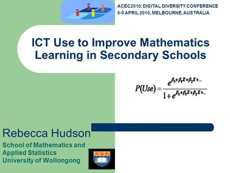 ICT Use to Improve Mathematics Learning in Secondary Schools Rebecca Hudson School of Mathematics and Applied Statistics University of Wollongong ACEC2010: