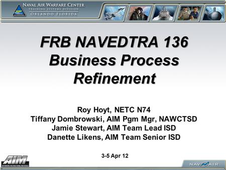 FRB NAVEDTRA 136 Business Process Refinement FRB NAVEDTRA 136 Business Process Refinement Roy Hoyt, NETC N74 Tiffany Dombrowski, AIM Pgm Mgr, NAWCTSD Jamie.