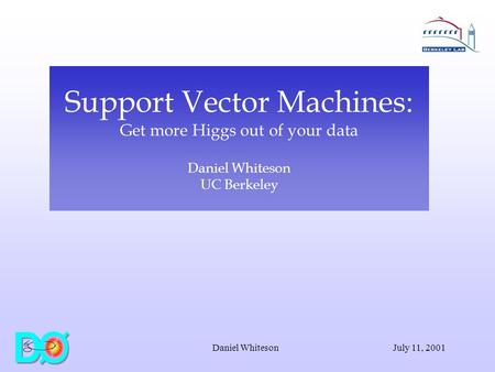 July 11, 2001Daniel Whiteson Support Vector Machines: Get more Higgs out of your data Daniel Whiteson UC Berkeley.