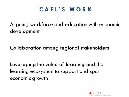 Aligning workforce and education with economic development Collaboration among regional stakeholders Leveraging the value of learning and the learning.
