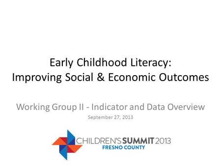 Early Childhood Literacy: Improving Social & Economic Outcomes Working Group II - Indicator and Data Overview September 27, 2013.
