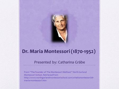 "Dr. Maria Montessori (1870-1952) Presented by: Catharina Gräbe From ""The Founder of The Montessori Method."" North Garland Montessori School. Retrieved."