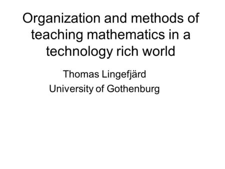 Organization and methods of teaching mathematics in a technology rich world Thomas Lingefjärd University of Gothenburg.
