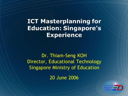 ICT Masterplanning for Education: Singapore's Experience Dr. Thiam-Seng KOH Director, Educational Technology Singapore Ministry of Education 20 June 2006.