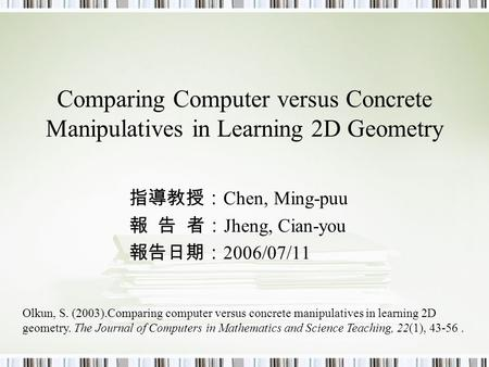 Comparing Computer versus Concrete Manipulatives in Learning 2D Geometry 指導教授: Chen, Ming-puu 報 告 者: Jheng, Cian-you 報告日期: 2006/07/11 Olkun, S. (2003).Comparing.