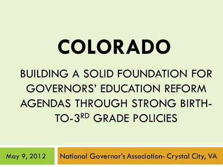 BUILDING A SOLID FOUNDATION FOR GOVERNORS' EDUCATION REFORM AGENDAS THROUGH STRONG BIRTH- TO-3 RD GRADE POLICIES National Governor's Association- Crystal.