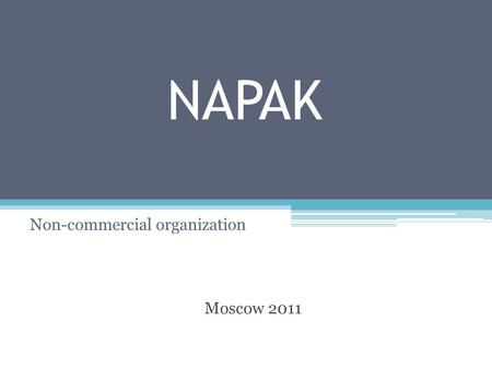 NAPAK Non-commercial organization Moscow 2011. Contents: 1. NAPAK profile -What is NAPAK -Objectives -Main activities 2. Structure -Organizational framework.