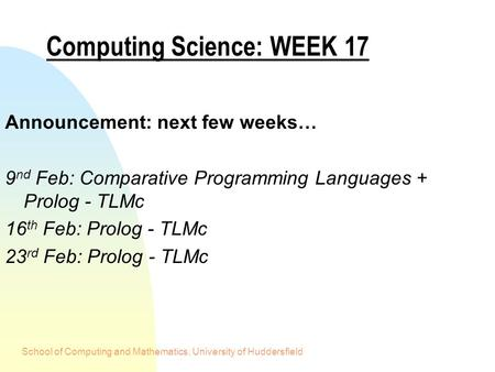 School of Computing and Mathematics, University of Huddersfield Computing Science: WEEK 17 Announcement: next few weeks… 9 nd Feb: Comparative Programming.