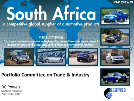 Portfolio Committee on Trade & Industry DC Powels NAAMSA President 7 November 2012 1 IPAP 2012/19.