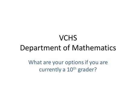VCHS Department of Mathematics What are your options if you are currently a 10 th grader?