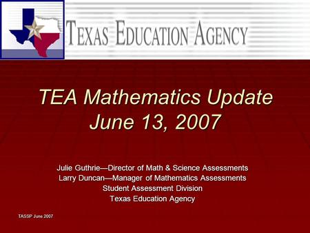 TASSP June 2007 TEA Mathematics Update June 13, 2007 Julie Guthrie—Director of Math & Science Assessments Larry Duncan—Manager of Mathematics Assessments.