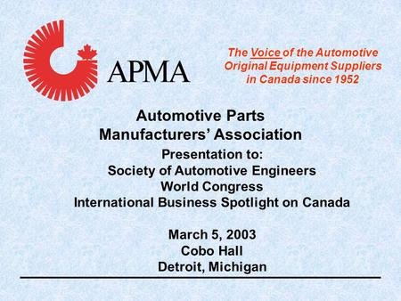 Presentation to: Society of Automotive Engineers World Congress International Business Spotlight on Canada March 5, 2003 Cobo Hall Detroit, Michigan Automotive.