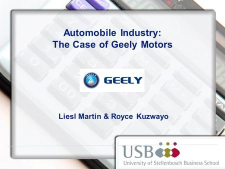 Automobile Industry: The Case of Geely Motors Liesl Martin & Royce Kuzwayo.