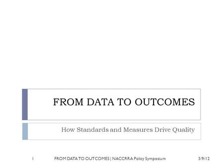 FROM DATA TO OUTCOMES How Standards and Measures Drive Quality 3/9/121FROM DATA TO OUTCOMES | NACCRRA Policy Symposium.