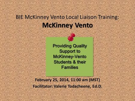 McKinney Vento BIE McKinney Vento Local Liaison Training: McKinney Vento February 25, 2014, 11:00 am (MST) Facilitator: Valerie Todacheene, Ed.D. Providing.