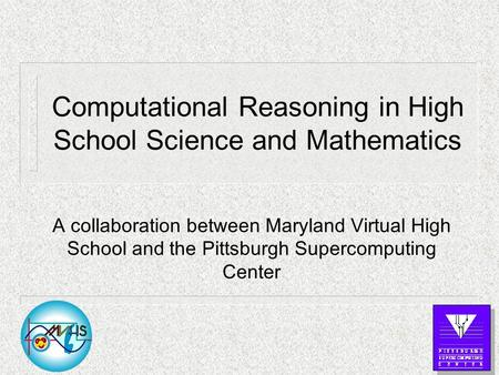 Computational Reasoning in High School Science and Mathematics A collaboration between Maryland Virtual High School and the Pittsburgh Supercomputing Center.