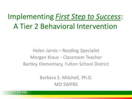 Implementing First Step to Success: A Tier 2 Behavioral Intervention Helen Jarvis – Reading Specialist Morgan Kraus - Classroom Teacher Bartley Elementary,