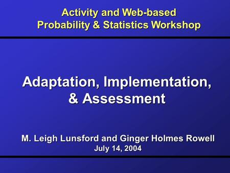 Adaptation, Implementation, & Assessment Activity and Web-based Probability & Statistics Workshop M. Leigh Lunsford and Ginger Holmes Rowell July 14, 2004.
