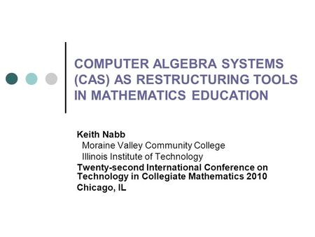 COMPUTER ALGEBRA SYSTEMS (CAS) AS RESTRUCTURING TOOLS IN MATHEMATICS EDUCATION Keith Nabb Moraine Valley Community College Illinois Institute of Technology.