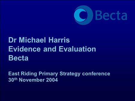 Dr Michael Harris Evidence and Evaluation Becta East Riding Primary Strategy conference 30 th November 2004.