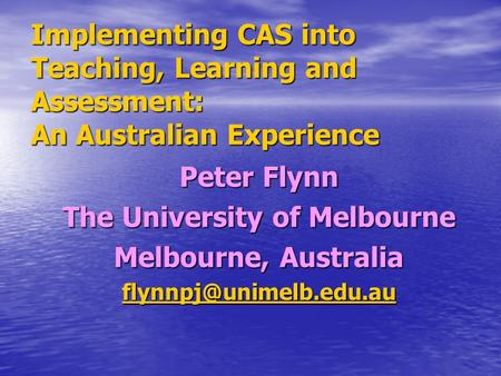 Implementing CAS into Teaching, Learning and Assessment: An Australian Experience Peter Flynn The University of Melbourne Melbourne, Australia