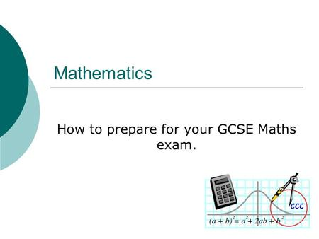 Mathematics How to prepare for your GCSE Maths exam.