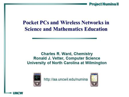 Project Numina II UNCW UNCW Pocket PCs and Wireless Networks in Science and Mathematics Education Charles R. Ward, Chemistry Ronald J. Vetter, Computer.